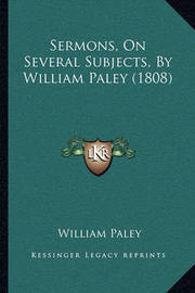 Sermons, on Several Subjects, by William Paley (1808) by William Paley