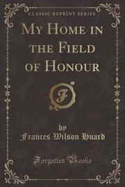 My Home in the Field of Honour (Classic Reprint) by Frances Wilson Huard