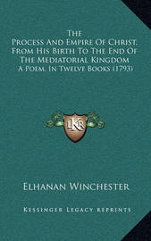 The Process and Empire of Christ, from His Birth to the End of the Mediatorial Kingdom: A Poem, in Twelve Books (1793) by Elhanan Winchester
