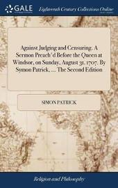 Against Judging and Censuring. a Sermon Preach'd Before the Queen at Windsor, on Sunday, August 31. 1707. by Symon Patrick, ... the Second Edition by Simon Patrick image