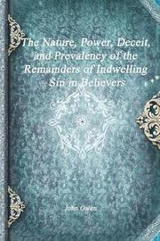 The Nature, Power, Deceit, and Prevalency of the Remainders of Indwelling Sin in Believers by John Owen
