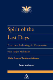 Spirit of the Last Days: Pentecostal Eschatology in Conversation with Jurgen Moltmann by Peter Althouse