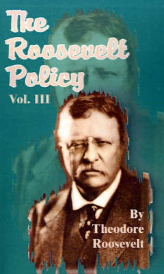 The Roosevelt Policy: Speeches, Letters and Magazine Articles Dealing with the War, Before and After, and Other Vital Topics by Theodore Roosevelt, Pre
