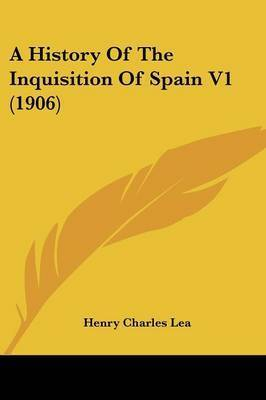 A History of the Inquisition of Spain V1 (1906) by Henry Charles Lea
