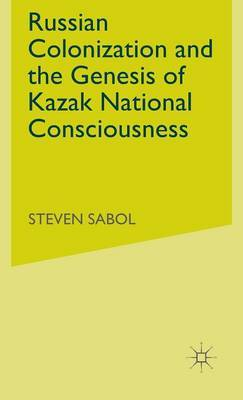 Russian Colonization and the Genesis of Kazak National Consciousness by Steve Sabol