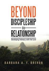 Beyond Discipleship to Relationship by Barbara a F Brehon