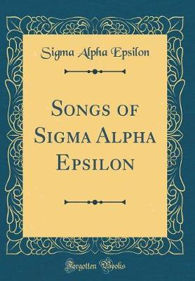 Songs of SIGMA Alpha Epsilon (Classic Reprint) by Sigma Alpha Epsilon