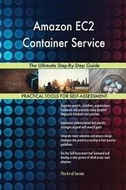 Amazon Ec2 Container Service the Ultimate Step-By-Step Guide by Gerardus Blokdyk