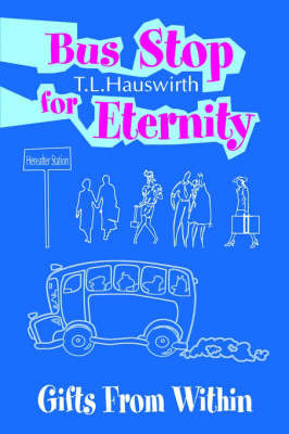 Bus Stop for Eternity: Gifts from Within by Terry L. Hauswirth