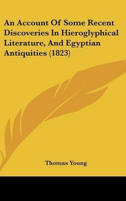 An Account of Some Recent Discoveries in Hieroglyphical Literature, and Egyptian Antiquities (1823) by Thomas Young