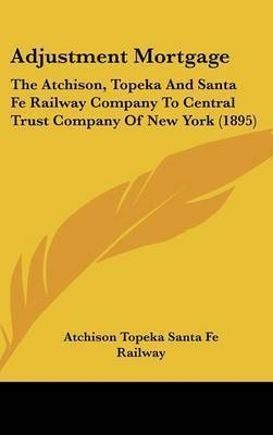Adjustment Mortgage: The Atchison, Topeka and Santa Fe Railway Company to Central Trust Company of New York (1895) by Topeka & Santa Fe Railway