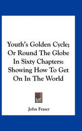 Youth's Golden Cycle; Or Round the Globe in Sixty Chapters: Showing How to Get on in the World by John Fraser