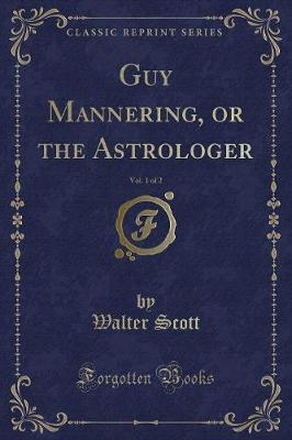Guy Mannering, or the Astrologer, Vol. 1 of 2 (Classic Reprint) by Walter Scott