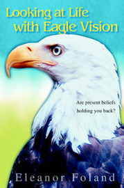 Looking at Life with Eagle Vision: Are Present Beliefs Holding You Back? by Eleanor Foland