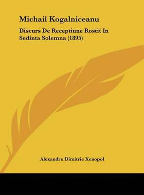 Michail Kogalniceanu: Discurs de Receptiune Rostit in Sedinta Solemna (1895) by Alexandru Dimitrie Xenopol image