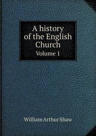 A History of the English Church Volume 1 by William Arthur Shaw