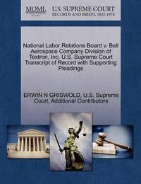 National Labor Relations Board V. Bell Aerospace Company Division of Textron, Inc. U.S. Supreme Court Transcript of Record with Supporting Pleadings by Erwin N. Griswold