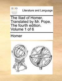 The Iliad of Homer. Translated by Mr. Pope. the Fourth Edition. Volume 1 of 6 by Homer