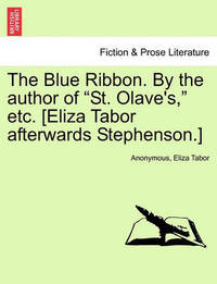 """The Blue Ribbon. by the Author of """"St. Olave's,"""" Etc. [Eliza Tabor Afterwards Stephenson.] Vol. II by * Anonymous"""