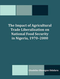 The Impact of Agricultural Trade Liberalization on National Food Security in Nigeria, 1970-2000 by Gbadebo Olusegun Odularu