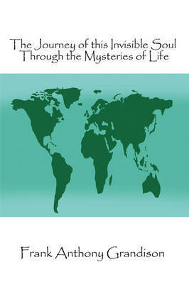 The Journey of This Invisible Soul Through the Mysteries of Life by Frank Anthony Grandison