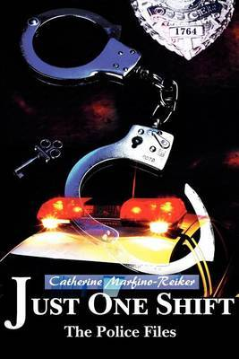 Just One Shift: The Police Files by Catherine Marfino-Reiker