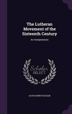 The Lutheran Movement of the Sixteenth Century by David Henry Bauslin image