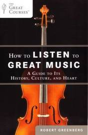 How To Listen To Great Music: A Guide To Its History, Culture, And Heart by Robert Greenberg
