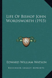 Life of Bishop John Wordsworth (1915) by Edward William Watson