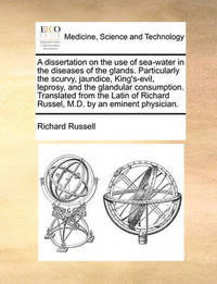 A Dissertation on the Use of Sea-Water in the Diseases of the Glands. Particularly the Scurvy, Jaundice, King's-Evil, Leprosy, and the Glandular Consumption. Translated from the Latin of Richard Russel, M.D. by an Eminent Physician by Richard Russell