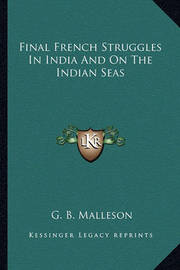 Final French Struggles in India and on the Indian Seas by G.B. Malleson