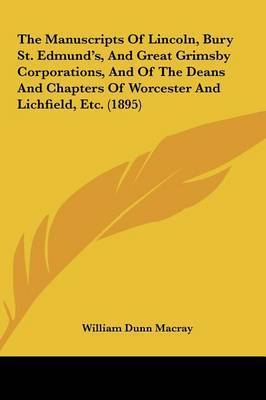 The Manuscripts of Lincoln, Bury St. Edmund's, and Great Grimsby Corporations, and of the Deans and Chapters of Worcester and Lichfield, Etc. (1895) by William Dunn Macray