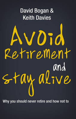 Avoid Retirement And Stay Alive by David Bogan