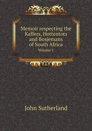 Memoir Respecting the Kaffers, Hottentots and Bosjemans of South Africa Volume 1 by John Sutherland