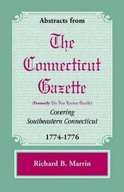 Abstracts from the Connecticut [Formerly New London] Gazette Covering Southeastern Connecticut, 1774-1776 by Richard B. Marrin