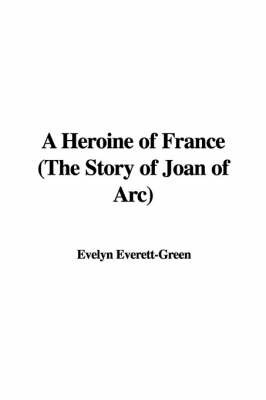 A Heroine of France (the Story of Joan of Arc) by Evelyn Everett- Green image