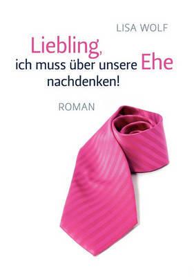 Liebling, Ich Muss Ber Unsere Ehe Nachdenken! by Lisa Wolf image