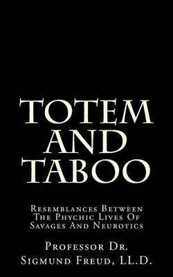 Totem and Taboo: Resemblances Between the Phychic Lives of Savages and Neurotics by Dr Sigmund Freud LL D