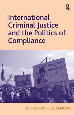 International Criminal Justice and the Politics of Compliance by Christopher K. Lamont image