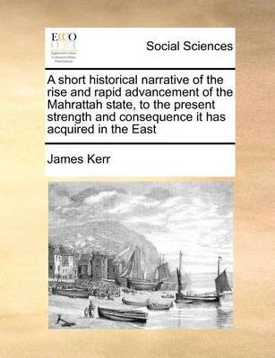 A Short Historical Narrative of the Rise and Rapid Advancement of the Mahrattah State, to the Present Strength and Consequence It Has Acquired in the East by James Kerr