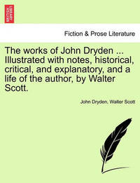 The Works of John Dryden ... Illustrated with Notes, Historical, Critical, and Explanatory, and a Life of the Author, by Walter Scott. Vol. VIII, Second Edition by John Dryden
