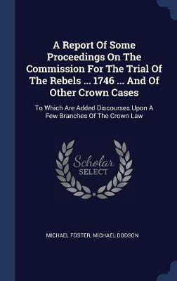 A Report of Some Proceedings on the Commission for the Trial of the Rebels ... 1746 ... and of Other Crown Cases by Michael Foster