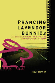 Prancing Lavender Bunnies and Other Stuff from the Darkside of Independent Cinema by Paul Turner