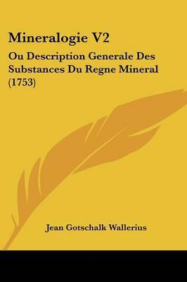 Mineralogie V2: Ou Description Generale Des Substances Du Regne Mineral (1753) by Jean Gotschalk Wallerius