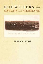 Budweisers into Czechs and Germans by Jeremy King