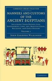 Cambridge Library Collection - Egyptology Manners and Customs of the Ancient Egyptians: Volume 1 by John Gardner Wilkinson
