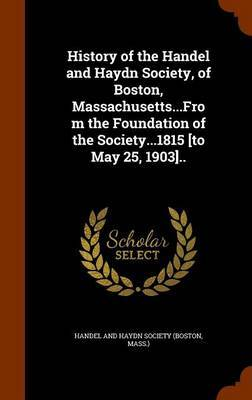 History of the Handel and Haydn Society, of Boston, Massachusetts...from the Foundation of the Society...1815 [To May 25, 1903]..