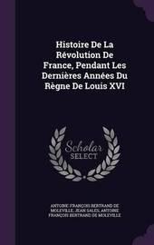 Histoire de La Revolution de France, Pendant Les Dernieres Annees Du Regne de Louis XVI by Antoine Francois Bertrand De Moleville image