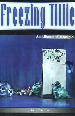 Freezing Tillie: An Alliance of Strangers by Gary Barnes