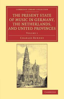 The Present State of Music in Germany, the Netherlands, and United Provinces by Charles Burney